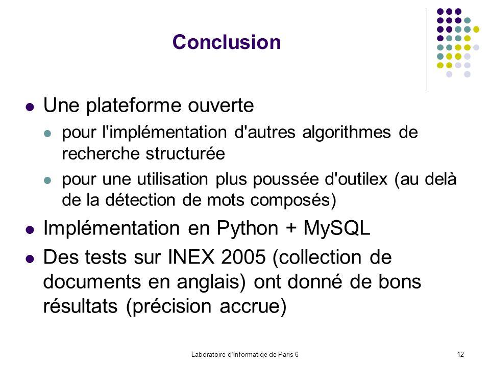 Laboratoire d Informatiqe de Paris 612 Conclusion Une plateforme ouverte pour l implémentation d autres algorithmes de recherche structurée pour une utilisation plus poussée d outilex (au delà de la détection de mots composés) Implémentation en Python + MySQL Des tests sur INEX 2005 (collection de documents en anglais) ont donné de bons résultats (précision accrue)