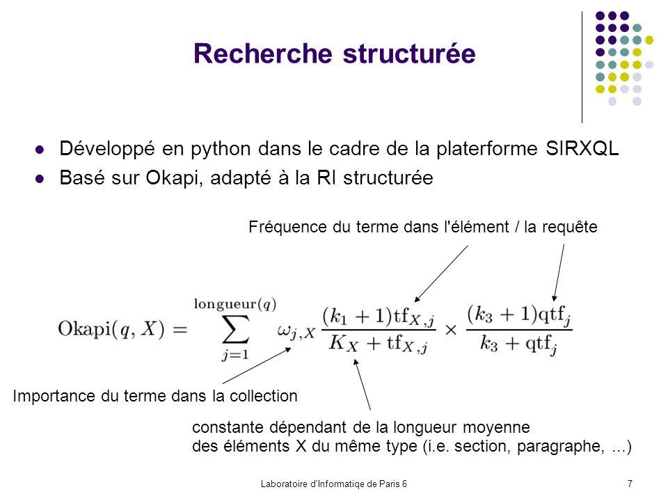 Laboratoire d Informatiqe de Paris 67 Recherche structurée Développé en python dans le cadre de la platerforme SIRXQL Basé sur Okapi, adapté à la RI structurée Importance du terme dans la collection constante dépendant de la longueur moyenne des éléments X du même type (i.e.