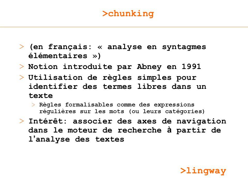 >lingway >chunking > (en français: « analyse en syntagmes élémentaires ») > Notion introduite par Abney en 1991 > Utilisation de règles simples pour identifier des termes libres dans un texte >Règles formalisables comme des expressions régulières sur les mots (ou leurs catégories) > Intérêt: associer des axes de navigation dans le moteur de recherche à partir de l analyse des textes