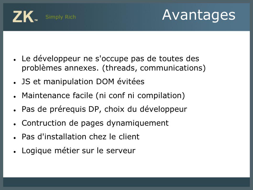 Avantages Le développeur ne s'occupe pas de toutes des problèmes annexes. (threads, communications) JS et manipulation DOM évitées Maintenance facile