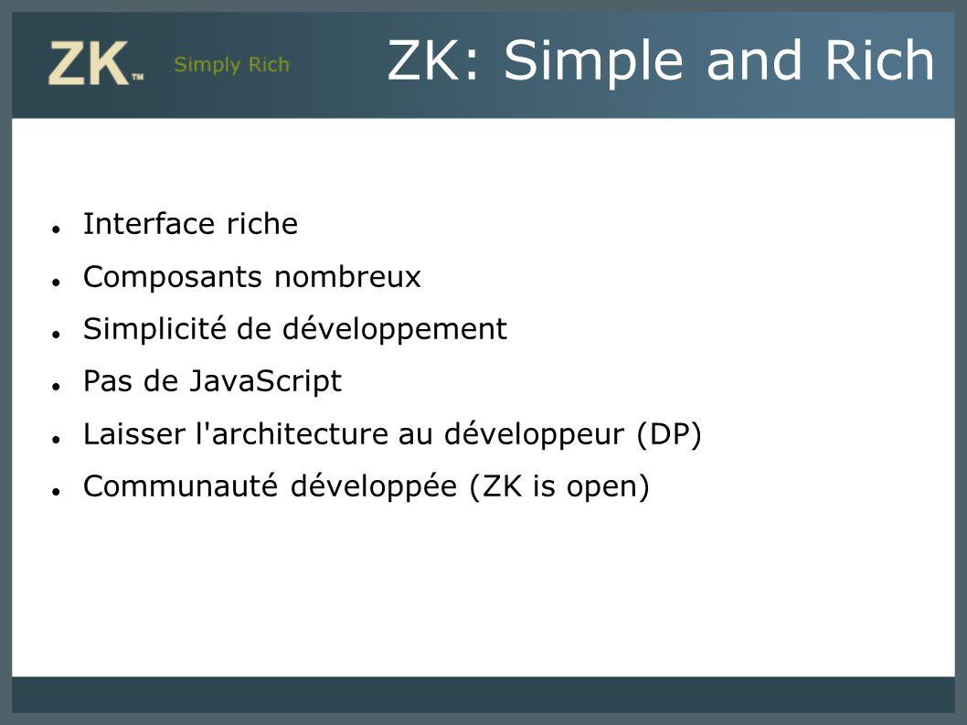 ZK: Simple and Rich Interface riche Composants nombreux Simplicité de développement Pas de JavaScript Laisser l'architecture au développeur (DP) Commu