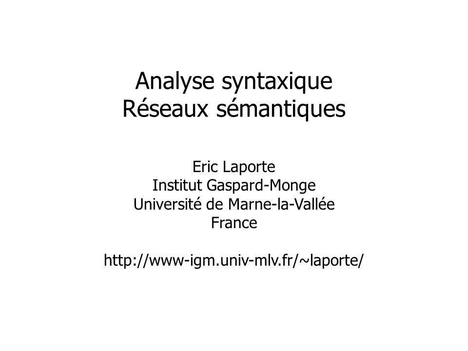 Eric Laporte Institut Gaspard-Monge Université de Marne-la-Vallée France http://www-igm.univ-mlv.fr/~laporte/ Analyse syntaxique Réseaux sémantiques