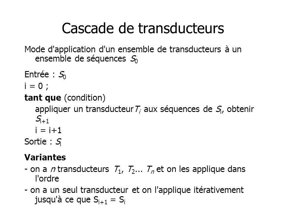 Cascade de transducteurs Mode d'application d'un ensemble de transducteurs à un ensemble de séquences S 0 Entrée : S 0 i = 0 ; tant que (condition) ap