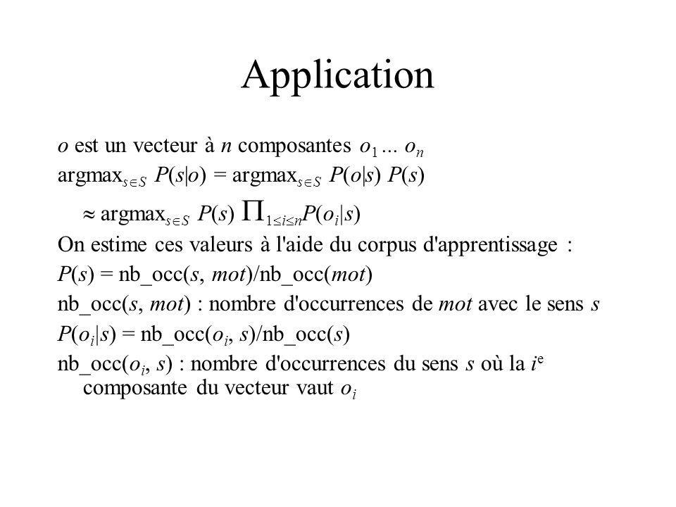 Application o est un vecteur à n composantes o 1... o n argmax s S P(s|o) = argmax s S P(o|s) P(s) argmax s S P(s) 1 i n P(o i |s) On estime ces valeu