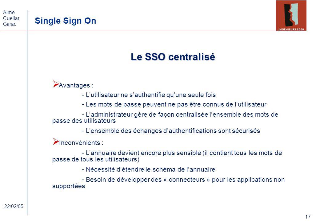 Aime Cuellar Garac Single Sign On 17 22/02/05 Le SSO centralisé Avantages : - Lutilisateur ne sauthentifie quune seule fois - Les mots de passe peuven
