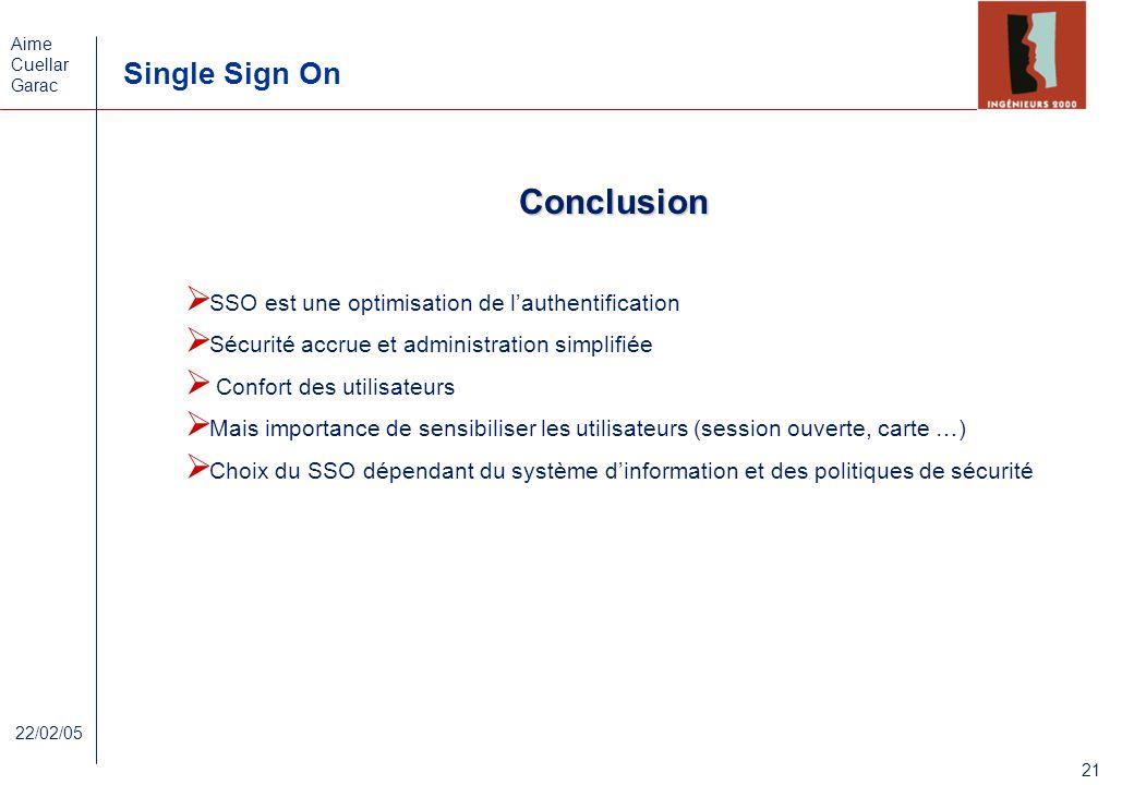 Aime Cuellar Garac Single Sign On 21 22/02/05 Conclusion SSO est une optimisation de lauthentification Sécurité accrue et administration simplifiée Co