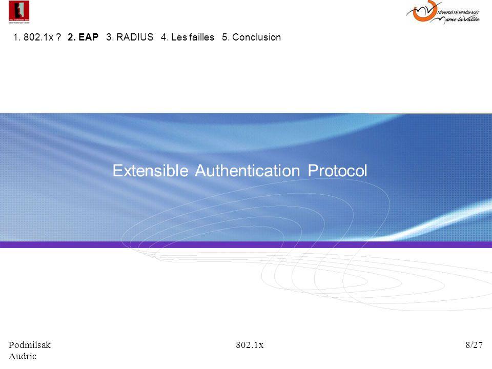 Extensible Authentication Protocol 1. 802.1x ? 2. EAP 3. RADIUS 4. Les failles 5. Conclusion Podmilsak 802.1x 8/27 Audric