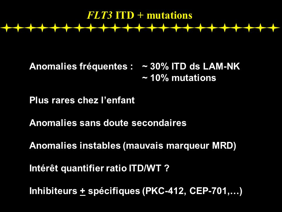 FLT3 ITD + mutations Anomalies fréquentes :~ 30% ITD ds LAM-NK ~ 10% mutations Plus rares chez lenfant Anomalies sans doute secondaires Anomalies instables (mauvais marqueur MRD) Intérêt quantifier ratio ITD/WT .