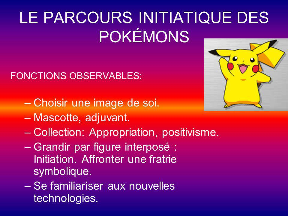LE PARCOURS INITIATIQUE DES POKÉMONS FONCTIONS OBSERVABLES: –Choisir une image de soi. –Mascotte, adjuvant. –Collection: Appropriation, positivisme. –