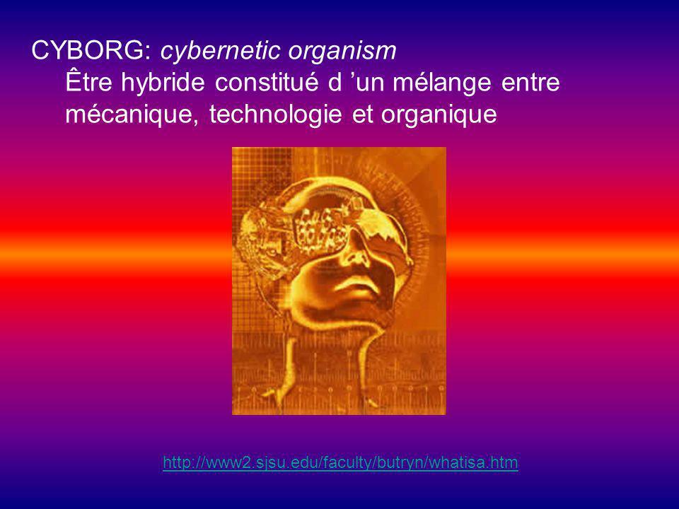 CYBORG: cybernetic organism Être hybride constitué d un mélange entre mécanique, technologie et organique http://www2.sjsu.edu/faculty/butryn/whatisa.htm