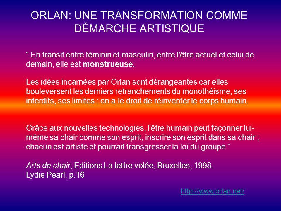 ORLAN: UNE TRANSFORMATION COMME DÉMARCHE ARTISTIQUE En transit entre féminin et masculin, entre l être actuel et celui de demain, elle est monstrueuse.