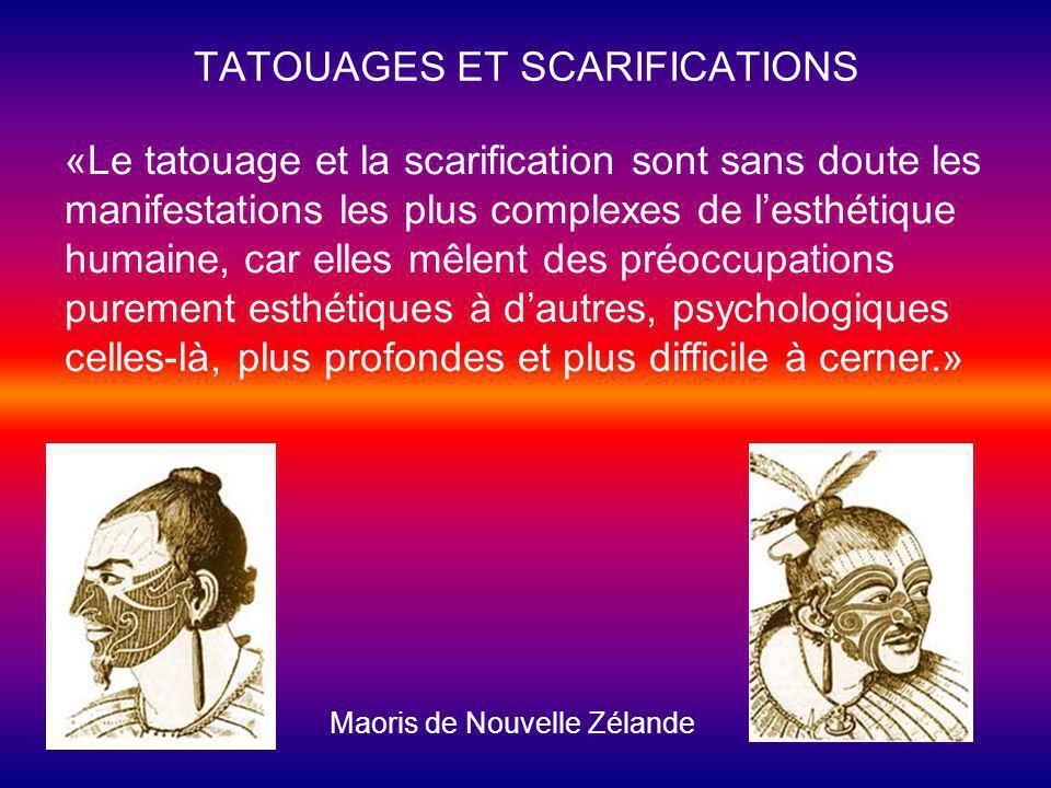 TATOUAGES ET SCARIFICATIONS Maoris de Nouvelle Zélande «Le tatouage et la scarification sont sans doute les manifestations les plus complexes de lesthétique humaine, car elles mêlent des préoccupations purement esthétiques à dautres, psychologiques celles-là, plus profondes et plus difficile à cerner.»