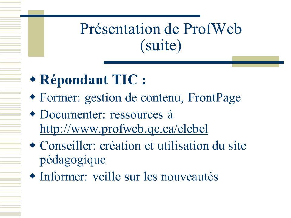 Présentation de ProfWeb (suite) Répondant TIC : Former: gestion de contenu, FrontPage Documenter: ressources à http://www.profweb.qc.ca/elebel http://www.profweb.qc.ca/elebel Conseiller: création et utilisation du site pédagogique Informer: veille sur les nouveautés