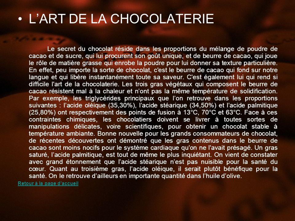 LART DE LA CHOCOLATERIE Le secret du chocolat réside dans les proportions du mélange de poudre de cacao et de sucre, qui lui procurent son goût unique, et de beurre de cacao, qui joue le rôle de matière grasse qui enrobe la poudre pour lui donner sa texture particulière.