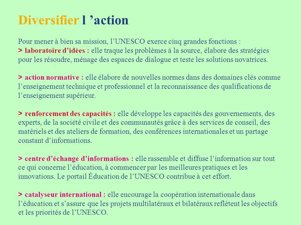 Diversifier l action Pour mener à bien sa mission, lUNESCO exerce cinq grandes fonctions : > laboratoire didées : elle traque les problèmes à la source, élabore des stratégies pour les résoudre, ménage des espaces de dialogue et teste les solutions novatrices.