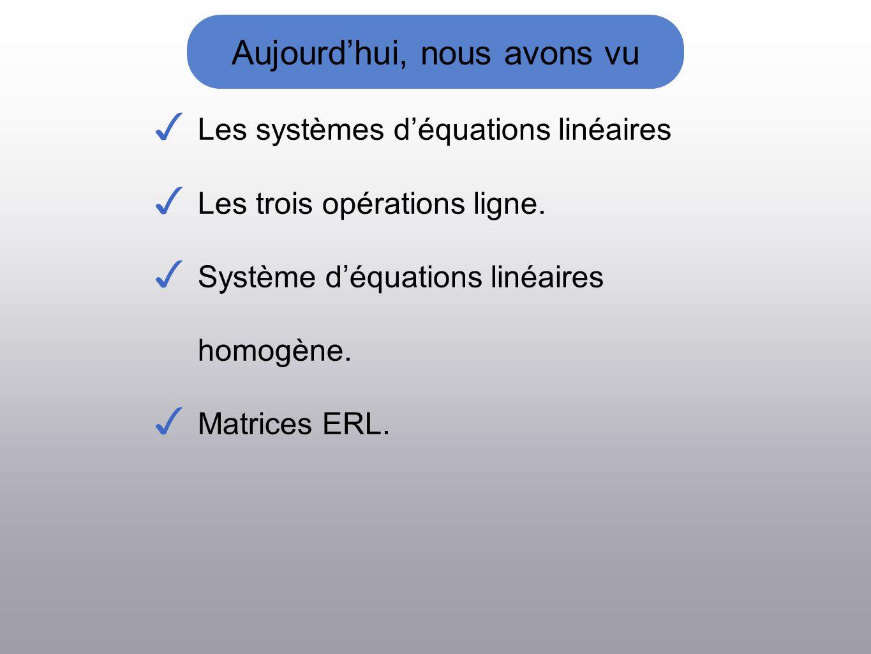Aujourdhui, nous avons vu Les systèmes déquations linéaires Les trois opérations ligne. Système déquations linéaires homogène. Matrices ERL.