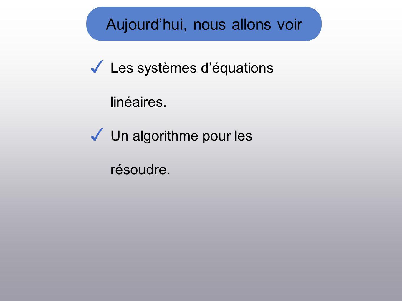 Aujourdhui, nous allons voir Les systèmes déquations linéaires. Un algorithme pour les résoudre.