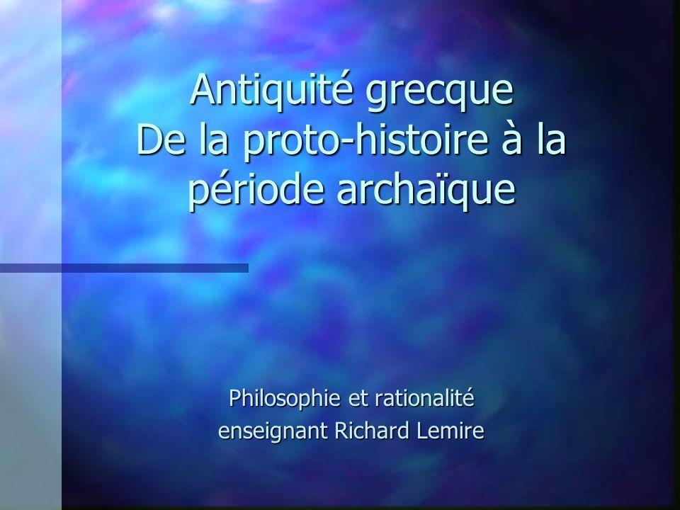Antiquité grecque De la proto-histoire à la période archaïque Philosophie et rationalité enseignant Richard Lemire