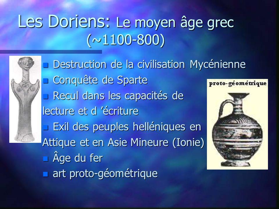 Les Doriens: Le moyen âge grec (~1100-800) n Destruction de la civilisation Mycénienne n Conquête de Sparte n Recul dans les capacités de lecture et d écriture n Exil des peuples helléniques en Attique et en Asie Mineure (Ionie) n Âge du fer n art proto-géométrique