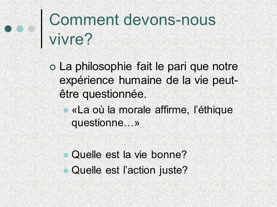 Comment devons-nous vivre? La philosophie fait le pari que notre expérience humaine de la vie peut- être questionnée. «La où la morale affirme, léthiq