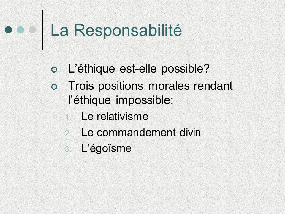 La Responsabilité Léthique est-elle possible? Trois positions morales rendant léthique impossible: 1. Le relativisme 2. Le commandement divin 3. Légoï
