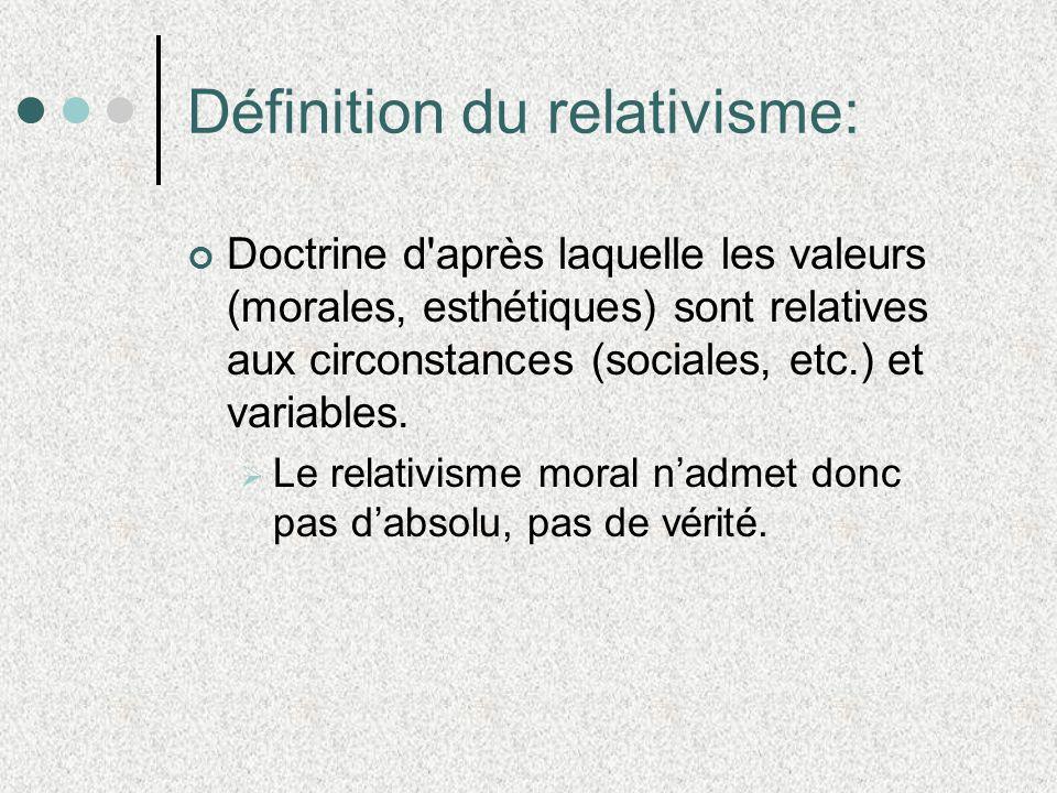 Définition du relativisme: Doctrine d après laquelle les valeurs (morales, esthétiques) sont relatives aux circonstances (sociales, etc.) et variables.