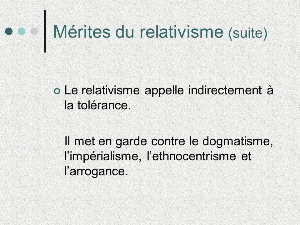 Mérites du relativisme (suite) Le relativisme appelle indirectement à la tolérance. Il met en garde contre le dogmatisme, limpérialisme, lethnocentris