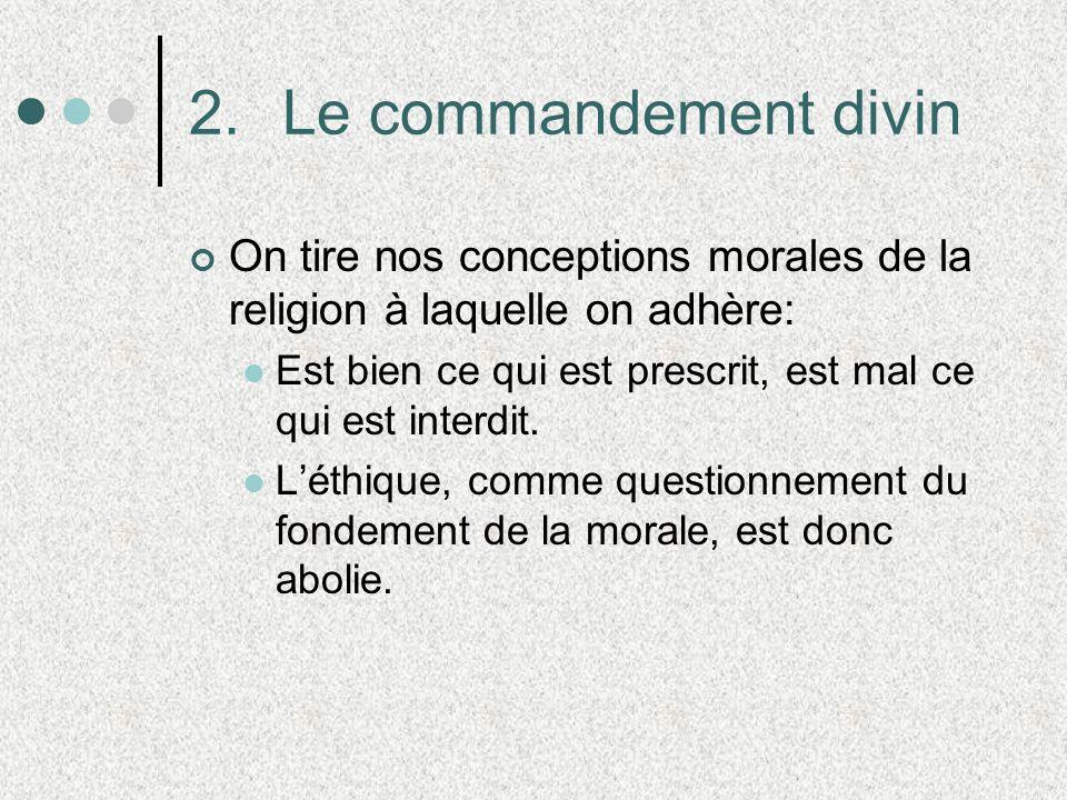 2.Le commandement divin On tire nos conceptions morales de la religion à laquelle on adhère: Est bien ce qui est prescrit, est mal ce qui est interdit