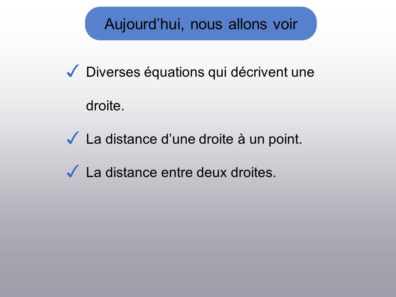 Aujourdhui, nous allons voir Diverses équations qui décrivent une droite. La distance dune droite à un point. La distance entre deux droites.