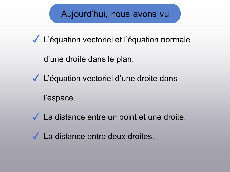 Aujourdhui, nous avons vu Léquation vectoriel et léquation normale dune droite dans le plan. Léquation vectoriel dune droite dans lespace. La distance