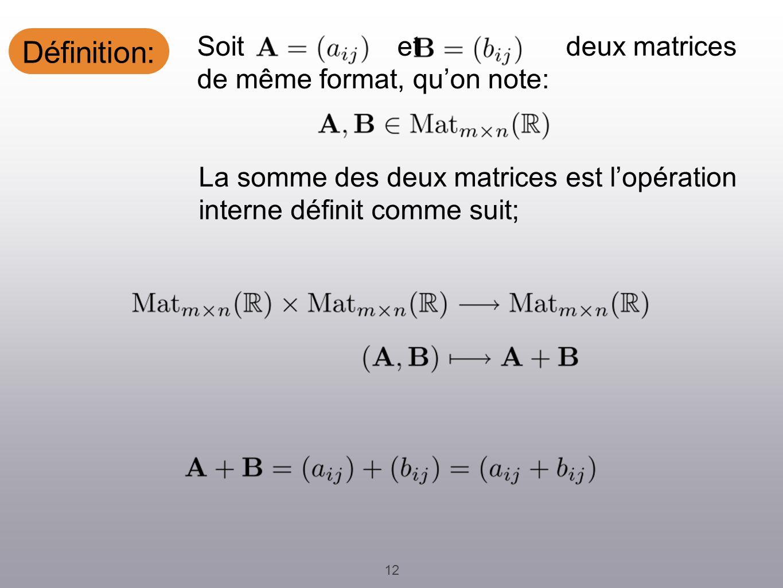 Définition: 12 La somme des deux matrices est lopération interne définit comme suit; Soit et deux matrices de même format, quon note: