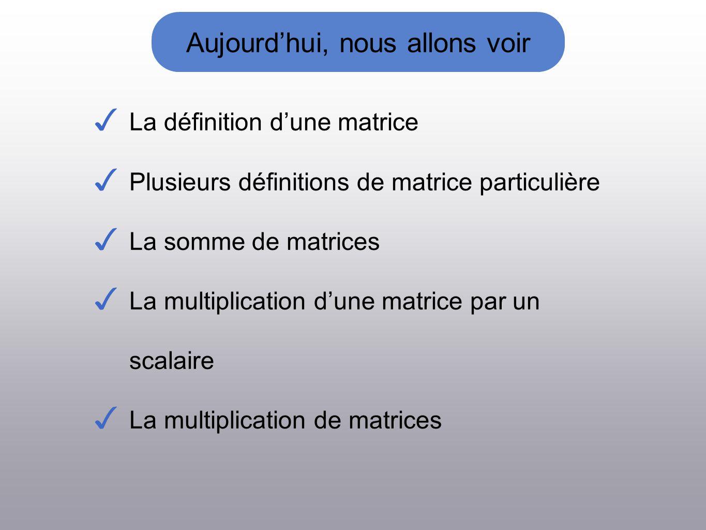 Aujourdhui, nous allons voir La définition dune matrice Plusieurs définitions de matrice particulière La somme de matrices La multiplication dune matrice par un scalaire La multiplication de matrices