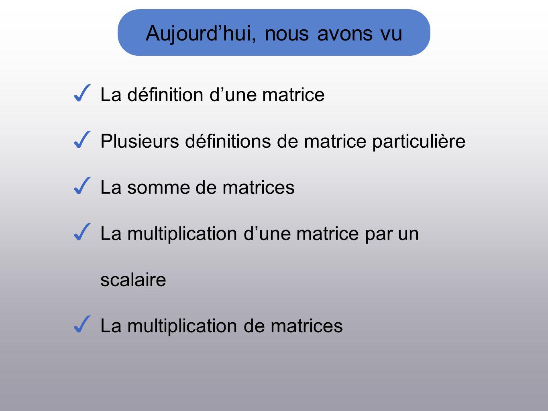 Aujourdhui, nous avons vu La définition dune matrice Plusieurs définitions de matrice particulière La somme de matrices La multiplication dune matrice par un scalaire La multiplication de matrices