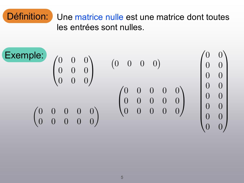 Définition: 5 Une matrice nulle est une matrice dont toutes les entrées sont nulles. Exemple: