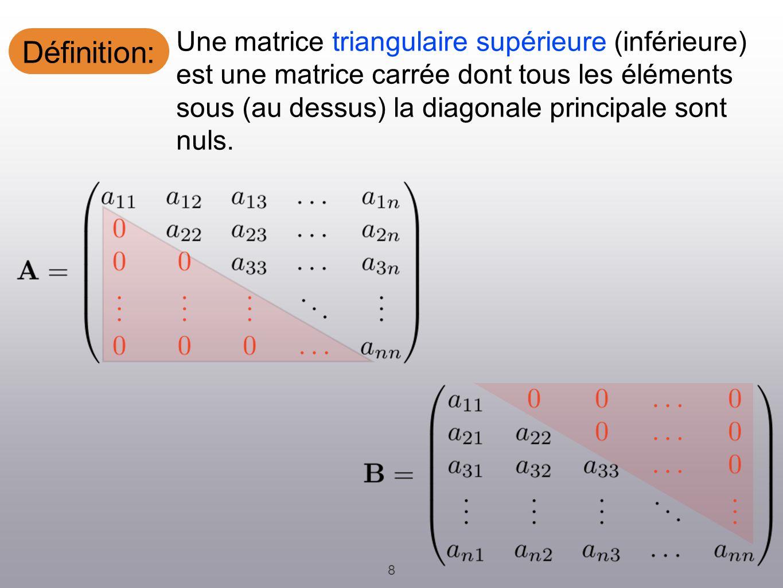 Définition: 8 Une matrice triangulaire supérieure (inférieure) est une matrice carrée dont tous les éléments sous (au dessus) la diagonale principale sont nuls.