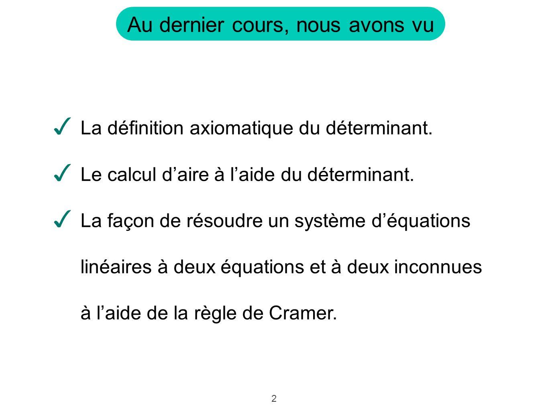2 Au dernier cours, nous avons vu La définition axiomatique du déterminant. Le calcul daire à laide du déterminant. La façon de résoudre un système dé
