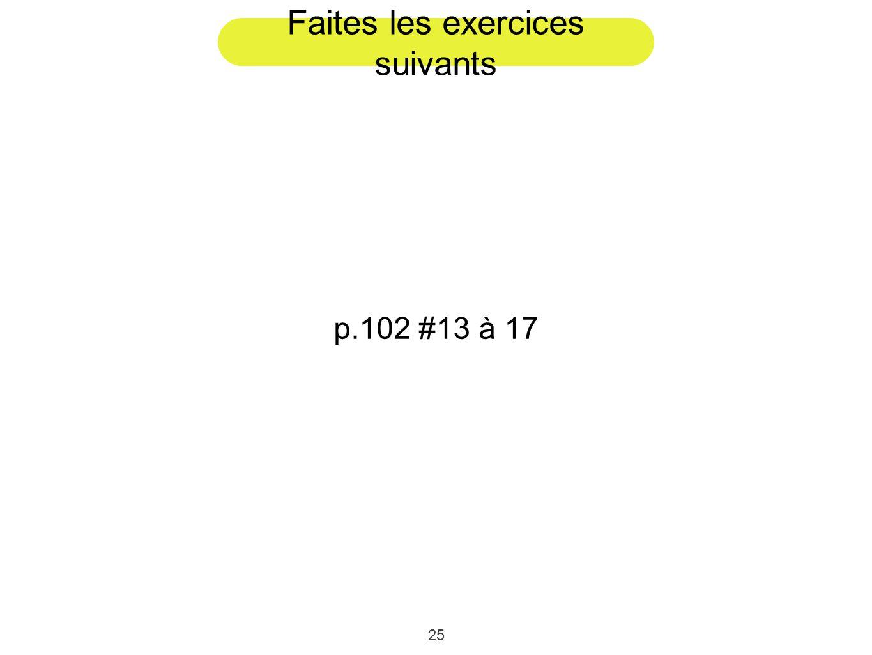 25 Faites les exercices suivants p.102 #13 à 17
