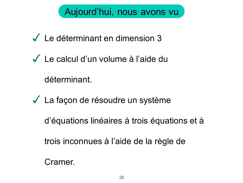 26 Aujourdhui, nous avons vu Le déterminant en dimension 3 Le calcul dun volume à laide du déterminant. La façon de résoudre un système déquations lin