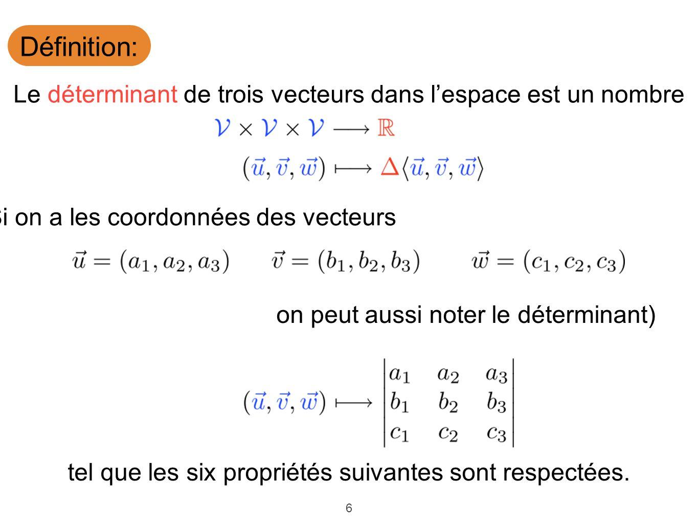 6 Définition: Le déterminant de trois vecteurs dans lespace est un nombre tel que les six propriétés suivantes sont respectées. (Si on a les coordonné