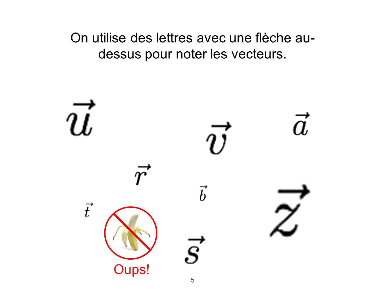 5 On utilise des lettres avec une flèche au- dessus pour noter les vecteurs. Oups!