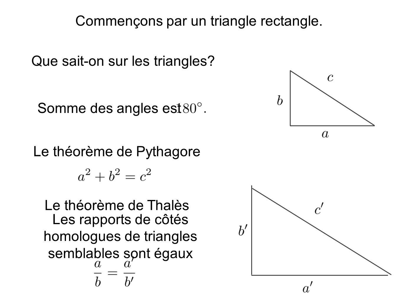 Commençons par un triangle rectangle. Que sait-on sur les triangles? Le théorème de Pythagore Le théorème de Thalès Les rapports de côtés homologues d