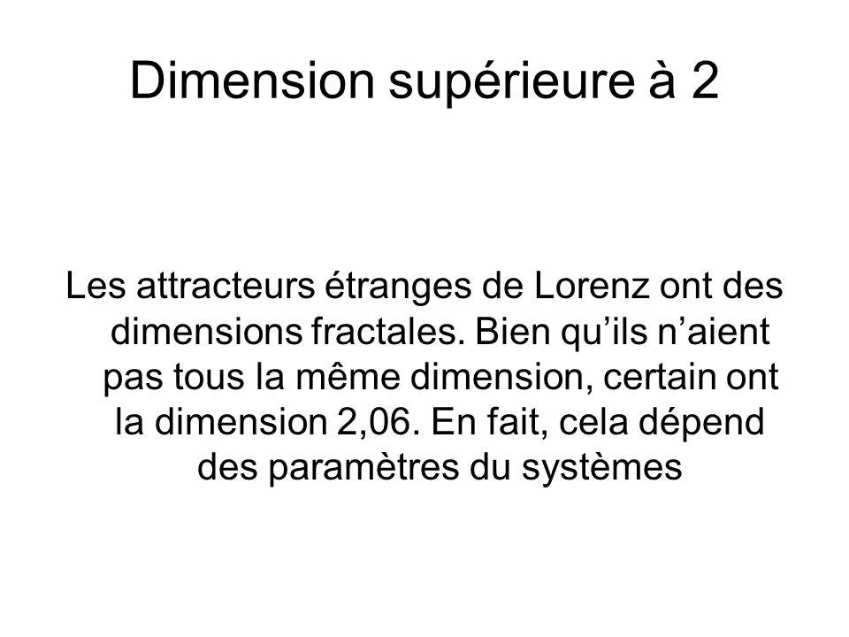 Dimension supérieure à 2 Les attracteurs étranges de Lorenz ont des dimensions fractales. Bien quils naient pas tous la même dimension, certain ont la