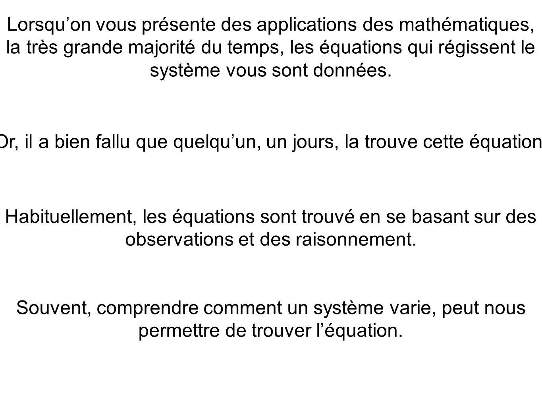 Lorsquon vous présente des applications des mathématiques, la très grande majorité du temps, les équations qui régissent le système vous sont données.
