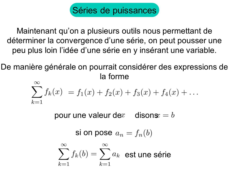 Séries de puissances Maintenant quon a plusieurs outils nous permettant de déterminer la convergence dune série, on peut pousser une peu plus loin lidée dune série en y insérant une variable.