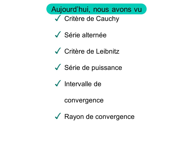 Aujourdhui, nous avons vu Critère de Cauchy Série alternée Critère de Leibnitz Série de puissance Intervalle de convergence Rayon de convergence