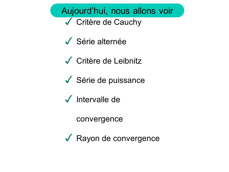 Aujourdhui, nous allons voir Critère de Cauchy Série alternée Critère de Leibnitz Série de puissance Intervalle de convergence Rayon de convergence