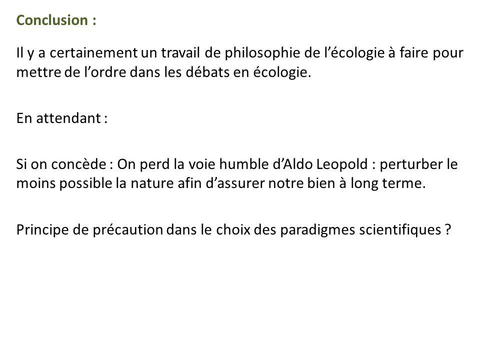 Conclusion : Il y a certainement un travail de philosophie de lécologie à faire pour mettre de lordre dans les débats en écologie.