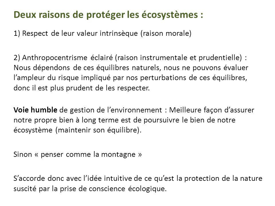 Deux raisons de protéger les écosystèmes : 1) Respect de leur valeur intrinsèque (raison morale) 2) Anthropocentrisme éclairé (raison instrumentale et prudentielle) : Nous dépendons de ces équilibres naturels, nous ne pouvons évaluer lampleur du risque impliqué par nos perturbations de ces équilibres, donc il est plus prudent de les respecter.