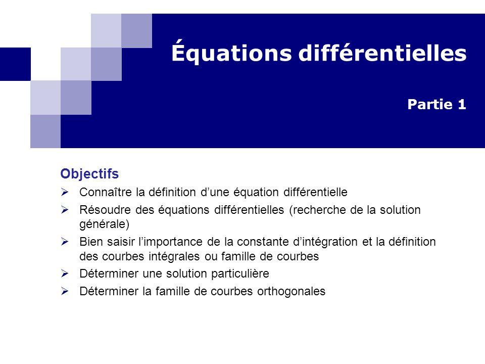 Équations différentielles Partie 1 Objectifs Connaître la définition dune équation différentielle Résoudre des équations différentielles (recherche de la solution générale) Bien saisir limportance de la constante dintégration et la définition des courbes intégrales ou famille de courbes Déterminer une solution particulière Déterminer la famille de courbes orthogonales