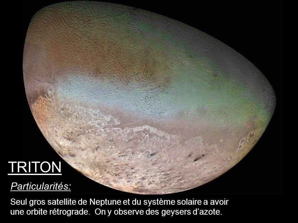 Particularités: Seul gros satellite de Neptune et du système solaire a avoir une orbite rétrograde. On y observe des geysers dazote. TRITON